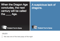 Dank, 🤖, and Dragon: When the Dragon Age  A suspicious lack of  concludes, the next  dragons.  century will be called  the  Age.  NTJE3  Pretend You're Xyzzy  Pretend You'rexyzzy  rainykin  this was one of the best plays of the night