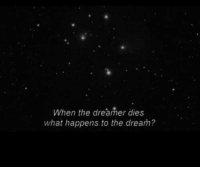 The Dream, Dream, and What: When the dreamer dies  what happens. to the dream?