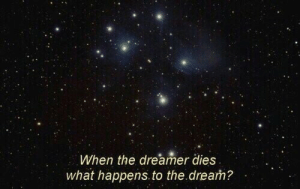 the dream: When the dreamer dies  what happens. to the.dream?