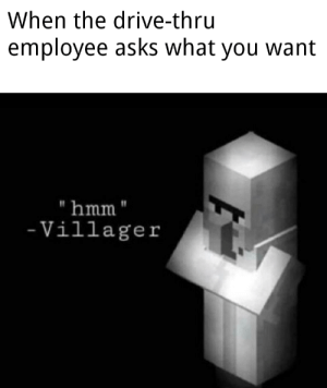 """Yeah, can I get uhhh...: When the drive-thru  employee asks what you want  hmm""""  - Villager Yeah, can I get uhhh..."""