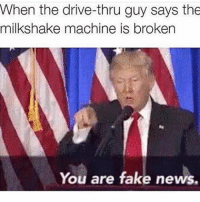 Driving, Fake, and Memes: When the drive-thru guy says the  milkshake machine is broken  You are fake news. Almost as bad as CNN!😂🇺🇸🇺🇸 sfla2017 whywemarch PresidentTrump Trump Republican Conservative American Nobama Hillary4Prison Navy Marines Trump Hillary Trump Airforce president Liberals MakeAmericagreatagain feelthebern buildthewall bernie2016 trump2016 Obama like politics Partners --------------------- @too_savage_for_democrats🐍 @raised_right_🐘 @conservative.inc🍻 @young.conservative_👍🏼 @conservativemovement🎯 @millennial_republicans🇺🇸 @ny_conservative1776😎 @floridaconservatives🔥