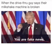 America, Fake, and Memes: When the drive-thru guy says their  milkshake machine is broken  You are fake news. It happens way too much😂 liberallogic liberal maga conservative constitution like follow presidenttrump resist stupidliberals merica america stupiddemocrats donaldtrump trump2016 patriot trump yeeyee presidentdonaldtrump draintheswamp makeamericagreatagain trumptrain triggered Partners --------------------- @too_savage_for_democrats🐍 @raised_right_🐘 @conservativemovement🎯 @millennial_republicans🇺🇸 @conservative.nation1776😎 @floridaconservatives🌴
