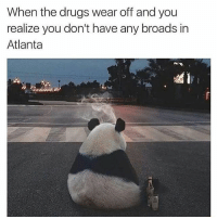🐼🐼🐼🐼😂😂: When the drugs wear off and you  realize you don't have any broads in  Atlanta 🐼🐼🐼🐼😂😂