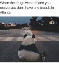 Broads In Atlanta: When the drugs wear off and you  realize you don't have any broads in  Atlanta