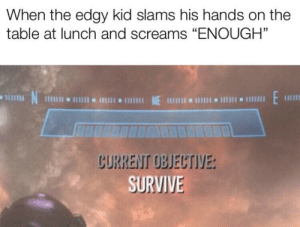 "My fellow Americans can understand: When the edgy kid slams his hands on the  table at lunch and screams ""ENOUGH""  N  1 NE 111 I 1  CURRENT OBJECTIVE:  SURVIVE My fellow Americans can understand"