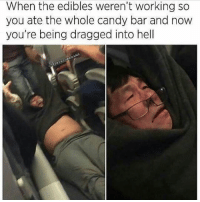 Too soon? 😂 @shitheadsteve: When the edibles weren't working so  you ate the whole candy bar and now  you're being dragged into hell  AAAAAAAAA  PAR Too soon? 😂 @shitheadsteve