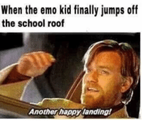 Emo, School, and Happy: When the emo kid finally jumps off  the school roof  Another happy landing <p>Stay woke</p>