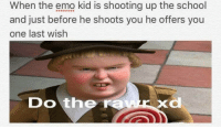 Emo, Fucking, and Love: When the emo kid is shooting up the school  and just before he shoots you he offers you  one last wish  Do the ra This meme has everything I love, little emo kids and fucking shrek. Take that how you want I know I will