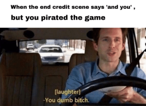 Bitch, Dumb, and The Game: When the end credit scene says 'and you',  but you pirated the game  [laughter]  -You dumb bitch Wait, thats illegal