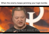 Logic, Mute, and Com: When the enemy keeps jamming your logic bombs  DO YOU GUYS NOT HAVE PHONES  imgflip.com