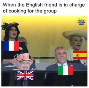 Omg, Tumblr, and Blog: When the English friend is in chargee  of cooking for the group  ac  EUROPEAN  HEMES omg-humor:It's the group's fault to have put the brit in charge of cooking