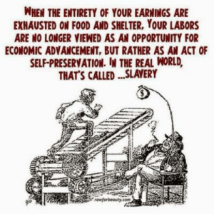 Food, Opportunity, and The Real: WHEN THE ENTIRETY OF YOUR EARNINGS ARE  EXHAUSTED ON FOOD AND SHELTER, YOUR LABORS  ARE NO LONGER VIENED AS AN OPPORTUNITY FOR  ECONOMIC ADVANCEMENT, BUT RATHER AS AN ACT OF  SELF-PRESERVATION. N THE REAL WORLD,  THAT'S CALLED...SLAVERY  rawforbeauty.com Self-preservation