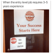 Memes, Experience, and Never: When the entry level job requires 3-5  years experience  SUPPORT  Your Success  Starts Here  STOP  NOT  ENTER Explains why I can never get a job 😂