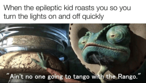 "I'd also stab the unvaccinated kid with a rusty nail: When the epileptic kid roasts you so you  turn the lights on and off quickly  ""Ain't no one going to tango with the Rango. I'd also stab the unvaccinated kid with a rusty nail"