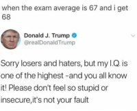 Sorry, Trump, and One: when the exam average is 67 and i get  68  Donald J. Trump  @realDonaldTrump  Sorry losers and haters, but my I.Q. is  one of the highest -and you all know  it! Please don't feel so stupid or  insecure,it's not your fault