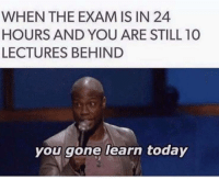 Today, Gone, and You: WHEN THE EXAM IS IN 24  HOURS AND YOU ARE STILL 10  LECTURES BEHIND  you gone learn today
