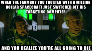 """Luke, you switched off your targeting computer… what's wrong?"": WHEN THE FARMBOY YOU TRUSTED WITH A MILLION  DOLLAR SPACECRAFT JUST SWITCHED OFF HIS  TARGETING COMPUTER  AND YOU REALIZE YOU'RE ALL GOING TO DIE ""Luke, you switched off your targeting computer… what's wrong?"""