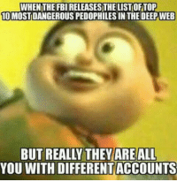 "Dank, Fbi, and Meme: WHEN THE FBI RELEASES THE LIST OFTOP  10 MOSTDANGEROUS PEDOPHILES IN THE DEEPWEB  YOU WITH DIFFERENTACCOUNTS <p>😀 via /r/dank_meme <a href=""http://ift.tt/2xsvap1"">http://ift.tt/2xsvap1</a></p>"