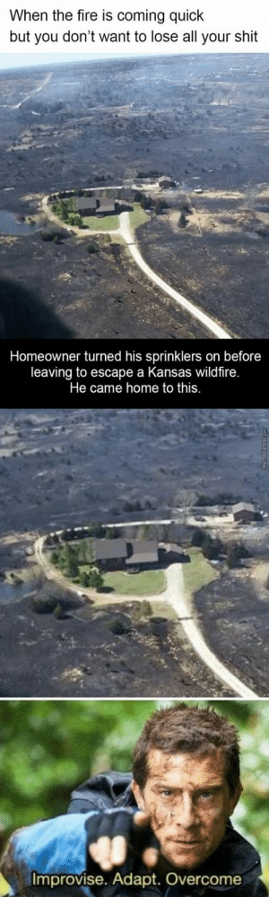 There's No Place Like Home: When the fire is coming quick  but you don't want to lose all your shit  Homeowner turned his sprinklers on before  leaving to escape a Kansas wildfire.  Improvise. Adapt. Overcome There's No Place Like Home