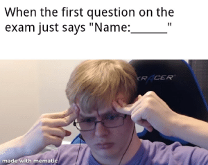 """Who's name?: When the first question on the  exam just says """"Name:  KR CER'  made with mematic Who's name?"""