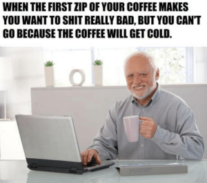 Bad, Shit, and Coffee: WHEN THE FIRST ZIP OF YOUR COFFEE MAKES  YOU WANT TO SHIT REALLY BAD, BUT YOU CAN'T  GO BECAUSE THE COFFEE WILL GET COLD. Every damn morning