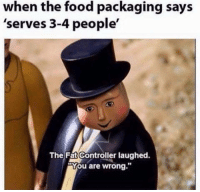 Food, Fat, and You: when the food packaging says  'serves 3-4 people'  The Fat Controller laughed  You are wrong.""