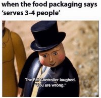 "Food, Fat, and MeIRL: when the food packaging says  'serves 3-4 people'  The Fat Controller laughed.  ""You are wrong.""  10 Meirl"