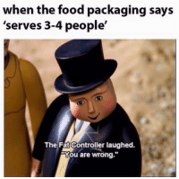 "Food, Fat, and Boss: when the food packaging says  'serves 3-4 people'  The Fat Controller laughed.  ""You are wrong."" Show em who's boss"
