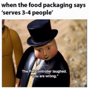 """You Are Wrong: when the food packaging says  'serves 3-4 people'  The Fat Controller laughed.  """"You are wrong.""""  10"""