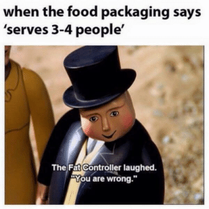 "packaging: when the food packaging says  'serves 3-4 people'  The Fat Controller laughed.  ""You are wrong."""