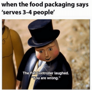 "Sad but true: when the food packaging says  'serves 3-4 people'  The Fat Controller laughed.  ""You are wrong."" Sad but true"