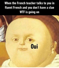 Dank, 🤖, and Clue: When the French teacher talks to you in  fluent French and you don't have a clue  WTF is going on  Oui Omelette du fromage, oui oui. http://9gag.com/gag/aeYxgQj?ref=fbpic