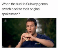 Memes, Subway, and Fuck: When the fuck is Subway gonna  switch back to their original  spokesman?  SUBWAY