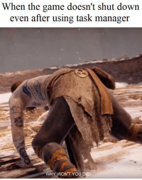 The Game, Game, and Down: When the game doesn't shut down  even after using task manager  WHY WON'T YOU DIE! We've all experienced this. https://t.co/J528jluJ8S