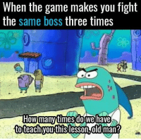 The Game, Game, and Fight: When the game makes you fight  the same boss three times  How  tofeachvouthis lesson.oldman?  many timesdo wehave 👀👀👀
