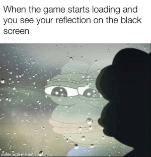 The Game, Black, and Game: When the game starts loading and  you see your reflection on the black  Screen  made with mematic Unepic gamer moment