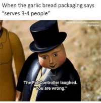"Garlic Bread Garlicbread Meme Joke Humor Comedy Funny Food Art: When the garlic bread packaging says  ""serves 3-4 people""  Facebook.com/sarticbreadmemes  Debmemes  The Fat Controller laughed.  You are wrong Garlic Bread Garlicbread Meme Joke Humor Comedy Funny Food Art"