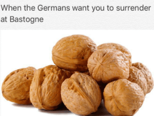 History, You, and Pls: When the Germans want you to surrender  at Bastogne Original Post Pls no Steal