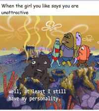 Girl, Big, and Personality: When the girl you like says you are  unattractive  Well, at least I still  have my personality Big oof
