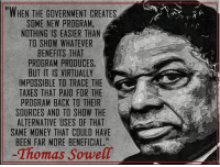 "Memes, 🤖, and Trace: ""WHEN THE GOVERNMENT CREATES  SOME NEW PROGRAM,  NOTHING IS EASIER THAN  TO SHOW WHATEVER  BENEFITS THAT  PROGRAM PRODUCES.  BUT IT IS VIRTUALLY  IMPOSSIBLE TO TRACE THE  TAXES THAT PAID FOR THE  PROGRAM BACK TO THEIR  SOURCES AND TO SHOW THE  ALTERNATIVE USES OF THAT  SAME MONEY THAT COULD HAVE  BEEN FAR MORE BENEFICIAL.""  Thomas Sowell"