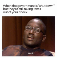 """Taxes, Government, and Wack: When the government is """"shutdown""""  but they're still taking taxes  out of your check.  Wack  ас Super wack"""