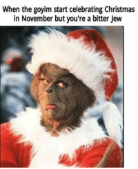 @ those who won't even recognize Hanukkah jewishconspiracy jewsstolechristmas thegrinchwasajew: When the goyim start celebrating Christmas  in November but you're a bitter Jew @ those who won't even recognize Hanukkah jewishconspiracy jewsstolechristmas thegrinchwasajew