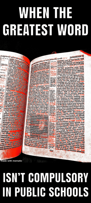 The Bible should be mandatory in K-12. Best literature and truth in the world.: WHEN THE  GREATEST WORD  judgmentsupon the Jews for their  JEREMIAH6  peareth cout of the north, and  great destruction.  2Ihave likened the daughter  of Zion to a 1comely and delicate  woman  The shepherds with their  flocks shall1 come unto her; they  shall pitch their tents against  her round about they shall feed  every one in is place  4 Prepare ye war against her;  ta ch. 4. x3.  shallevilcomeuponus  shall we see swora  13 And the prophetschan  aot pass it: and though the  thereof toss themselves,  d distruction to come rom the northolatry  come  in them: thus shall ba  wind, and the  Isa. so  et can they not prevail though  T roar yet can they not pass home  nortan  perpetinl decree, that it/ach. x. 3  Or,  dwelling at  unto them.  Wherefore thus  LORD GOd of hosts, Beca  speak this word, beiold  make my words in thy  fire, and this people wOOd  it shall devour them.  3  But this people hath a re  dng and a rebellious heart:  c ch.  they are revolted and gone  Nelther say they in their  d ch. 8. 7.  over lt?  15 Lo Iwill bring ca nae  Woe unto ts! for the day goeth  away, forthe shadows of the  evening are stretchedout  5 Arise, and let us go bynight,  and let us destroy her palaces.  6 TFor thus hath the LORD of  hosts said,Hew yerdown trees  änd 2cast a mount againstJeru  salem: this is the city to be  Deu. a8.  9.  upon you from far, 0 house  Israel, saith the LORDa it  mighty nation, it is an and  nation anation whoselanga  thou knowest not, neither  derstandestowhat they say  16 Their quiver is as an  sepulchre they are all migu  the former and the latter, inch. ^  S the appointed weeks of the dDeu  Ps. 47 8  eart, Let us nOW fear the LORD  our Godothat giveth rain, bothDeu. 1.24.arise, and let us go up at noon.  c ch.15  I4.  Joel'a a3.  his season: he reserveth unto  haveJob a9. 23.  fGe. 8. aa.  harvest  25.1Your iniquities  www  these things, and  urned away  your sins ha