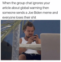 When the group chat ignores your  article about global warming then  someone sends a Joe Biden meme and  everyone loses their shit  @Masi Popal Leo memes were better than Biden memes anyways (@masipopal )