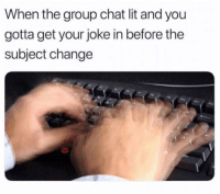 "Group Chat, Lit, and Memes: When the group chat lit and you  gotta get your joke in before the  subject change <p>Gotta get it in via /r/memes <a href=""https://ift.tt/2rYZXID"">https://ift.tt/2rYZXID</a></p>"
