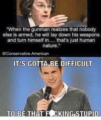 """Memes, 🤖, and Human Nature: """"When the gunman realizes that nobody  else is armed, he will lay down his weapons  and turn himself in  that's just human  nature  Conservative American  ITIS GOTTA BE DIFFICULT  TO BE THAT FOCKING STUPID Lol. 🔴www.TooSavageForDemocrats.com🔴 JOINT INSTAGRAM: @rightwingsavages Partners: 🇺🇸👍: @The_Typical_Liberal 🇺🇸💪@theunapologeticpatriot 🇺🇸 @DylansDailyShow 🇺🇸@Raised_Right_ 🇺🇸@conservative.female 😈 @too_savage_for_liberals 💪 @RightWingRoast 🇺🇸 @Conservative.American 🇺🇸 @Trumpmemz DonaldTrump Trump HillaryClinton MakeAmericaGreatAgain Conservative Republican Liberal Democrat Ccw247 MAGA Politics LiberalLogic Savage TooSavageForDemocrats Instagram Merica America PresidentTrump Funny True sotrue"""