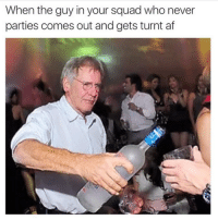 tag them!!!: When the guy in your squad who never  parties comes out and gets turnt af tag them!!!