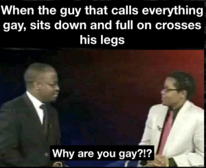 The tables have turned!: When the guy that calls everything  gay, sits down and full on crosses  his legs  Why are you gay?!? The tables have turned!