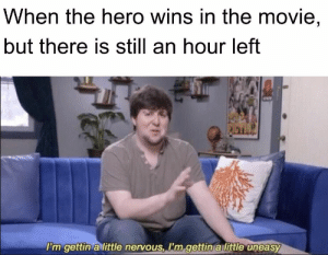 : When the hero wins in the movie,  but there is still an hour left  I'm gettin a little nervous, I'm gettin a little uneasy