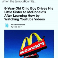 McDonalds, Memes, and Videos: When the hits  temptation Ohio Boy Drives His  Little Sister to McDonald's  After Learning How by  Watching YouTube Videos  Alexia Fernandez  April 12, 2017  RIVE THRU Well Damn what isn't on Youtube